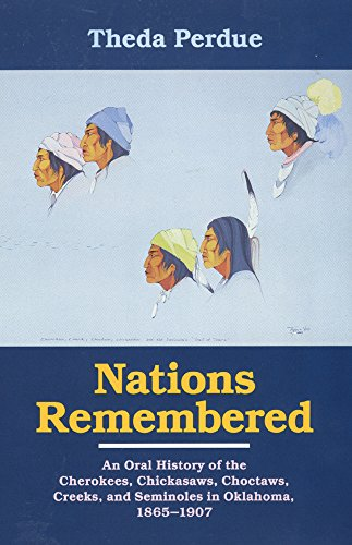 Nations Remembered: An Oral History Of The Cherokee, Chickasaws, Choctaws, Creeks, And Seminoles In Oklahoma, 1865–1907