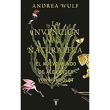 La invención de la naturaleza: El mundo nuevo de Alexander von Humboldt / The In vention of Nature: Alexander von Humboldt's New World (Spanish Edition)