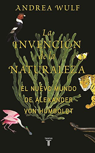 La invención de la naturaleza: El mundo nuevo de Alexander von Humboldt / The In vention of Nature: Alexander von Humboldt's New World (Spanish Edition)