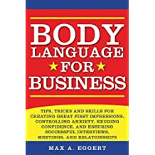 Body Language for Business: Tips, Tricks, and Skills for Creating Great First Impressions, Controlling Anxiety, Exuding Confidence, and Ensuring Successful Interviews, Meetings, and Relationships