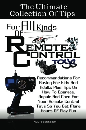 The Ultimate Collection Of Tips For All Kinds Of Remote Control Toys: Recommendations For Buying For Kids And Adults Plus Tips On How To Operate, ... Toys So You Get More Hours Of Play Fun ()