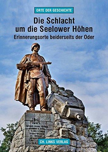 Die Schlacht um die Seelower Höhen: Erinnerungsorte beiderseits der Oder (Orte der Geschichte)