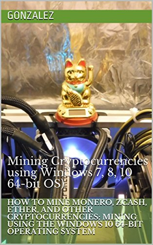 How to Mine Monero, Ether, ZCash and other Cryptocurrencies; Mining using the Windows 10 64-bit Operating System: Mining Cryptocurrencies using Windows 7, 8, 10 64-bit OS