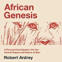 African Genesis: A Personal Investigation into the Animal Origins and Nature of Man: Robert Ardrey's Nature of Man Series, Volume 1 Audiobook by Robert Ardrey Narrated by Mikael Naramore