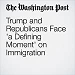 Trump and Republicans Face 'a Defining Moment' on Immigration   Robert Costa,Philip Rucker
