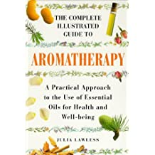 The Complete Illustrated Guide to Aromatherapy: A Practical Approach to the Use of Essential Oils for Health and Well-Being