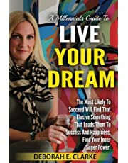 A Millennials Guide To Live Your Dream: The Most Likely To Succeed Will Find That Elusive Something That Leads Them To Success and Happiness. Find Your Inner Super Power!
