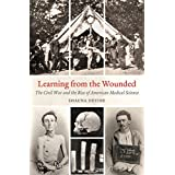Learning from the Wounded  The Civil War and the Rise of American Medical Science
