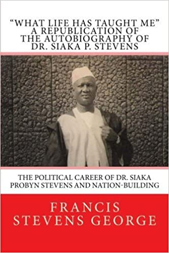 Book What Life Has Taught Me: The Political Career of Dr. Siaka Probyn Stevens and Nation-Building: A Republication of the Autobiography of Dr. Siaka P. Stevens (Volume 1) by Francis Stevens George (2014-05-29)