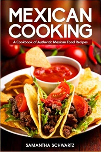 Mexican cooking a cookbook of authentic mexican food recipes mexican cooking a cookbook of authentic mexican food recipes samantha schwartz 9781541082403 amazon books forumfinder Image collections