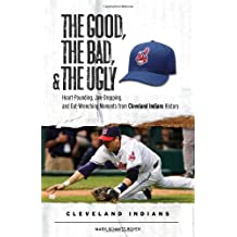 The Good, the Bad, & the Ugly: Cleveland Indians: Heart-Pounding, Jaw-Dropping, and Gut-Wrenching Moments from Cleveland Indians History
