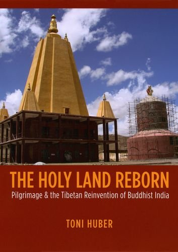 The Holy Land Reborn: Pilgrimage and the Tibetan Reinvention of Buddhist India (Buddhism and Modernity - India Reborn