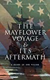 The Mayflower Voyage & Its Aftermath - 4 Books in One Volume: The History of the Fateful Journey, the Ship's Log & the Lives of its Pilgrim Passengers Two Generations after the Landing