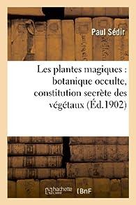 Les plantes magiques : botanique occulte, constitution secrète des végétaux, vertus des simples: , médecine hermétique, philtres, onguents, breuvages magiques, teintures, arcanes... par Paul Sédir