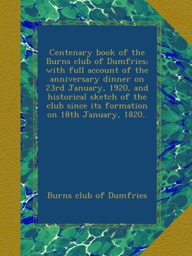 Download Centenary book of the Burns club of Dumfries; with full account of the anniversary dinner on 23rd January, 1920, and historical sketch of the club since its formation on 18th January, 1820.. ebook