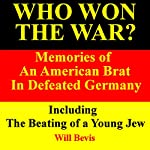 Who Won the War? Memories of an American Army Brat in Defeated Germany, Including 'The Beating of a Young Jew'   Will Bevis