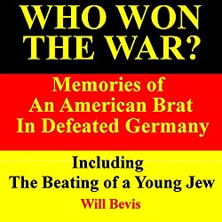 Who Won the War? Memories of an American Army Brat in Defeated Germany, Including 'The Beating of a Young Jew'