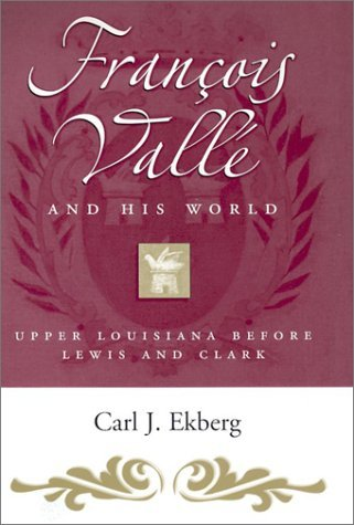 By Carl. J. Ekberg - Francois Valle and His World: Upper Louisiana Before Lewis and Clark