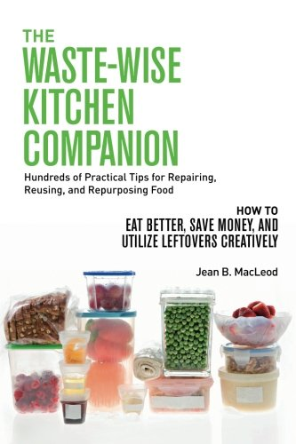 THE WASTE-WISE KITCHEN COMPANION Hundreds of Practical Tips for Repairing, Reusing, and Repurposing Food: How to Eat Better, Save Money, and Utilize Leftovers Creatively by Jean B. MacLeod