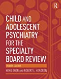 Child and Adolescent Psychiatry for the Specialty Board Review, Hong Shen and Robert L. Hendren, 0415818109