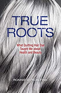 Book Cover: True Roots: What Quitting Hair Dye Taught Me about Health and Beauty