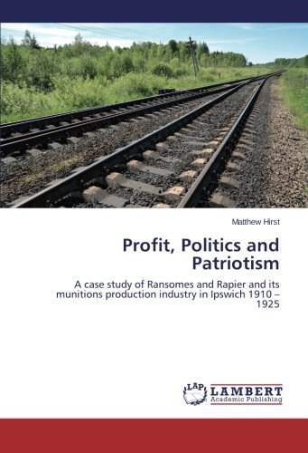 Download Profit, Politics and Patriotism: A case study of Ransomes and Rapier and its munitions production industry in Ipswich 1910 – 1925 pdf