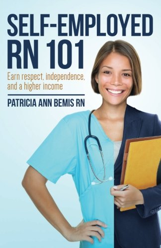 Self-Employed RN 101: Earn respect, independence, and a higher income