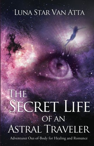 The Secret Life of an Astral Traveler: Adventures Out-of-Body for Healing and Romance