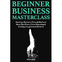 Beginner Business Masterclass:  Starting a Business Through Business Ideas Like Fiverr, China Importing & Starting a Supplement Business