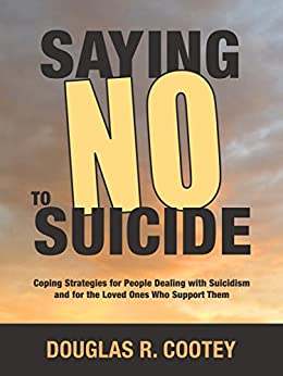 """Saying """"No"""" to Suicide: Coping Strategies for People Dealing with Suicidism and for the Loved Ones Who Support Them by [Cootey, Douglas]"""