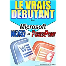 LE VRAIS DEBUTANT DANS MICROSOFT OFFICE WORD & POWER POINT: Formation en Microsoft office Word et Microsoft office PowerPoint (French Edition)