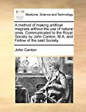 A Method of Making Artificial Magnets Without the Use of Natural Ones Communicated to the Royal Society by John Canton, M a and Fellow of the Said S, John Canton, 1170446302