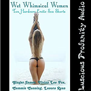 Wet Whimsical Women; 10 Hardcore Erotic Sex Shorts Audiobook