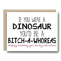 Funny Birthday Card - If You Were A Dinosaur You'd Be A Bitch-A-Whoreas