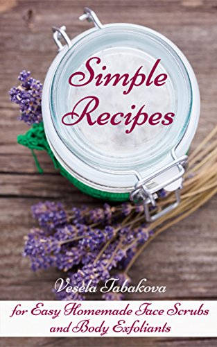 Simple Recipes for Easy Homemade Face Scrubs and Body Exfoliants: Skin Care Books, Beauty Books for Women by [Tabakova, Vesela]