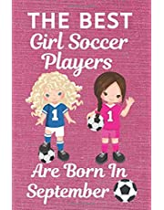 The Best Girl Soccer Players are Born in September: Girl Soccer Gifts, Girl Soccer Presents, Soccer Gifts for Kids. This Soccer Notebook/Journal is ... & Birthdays. Soccer presents. Soccer Girls.