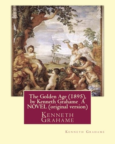Download The Golden Age (1895), by Kenneth Grahame A NOVEL (original version): Kenneth Grahame ( 8 March 1859 – 6 July 1932) was a British writer ebook