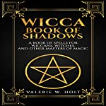 Wicca: Book of Shadows: A Book of Spells for Wiccans, Witches, and Other Masters of Magic, Book 2 | Valerie W. Holt