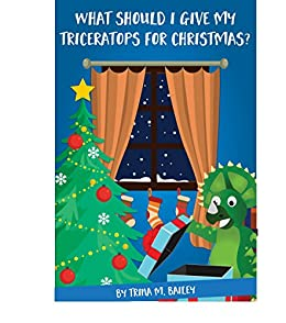 What should I give my Triceratops for Christmas?: A fun holiday read-aloud for Dinosaur and Christmas loving kids Ages 2-7 plus FREE Bonus) (Trey the Triceratops Book 1) by [Bailey, Trina M.]