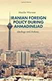 Iranian Foreign Policy During Ahmadinejad : Ideology and Action, Warnaar, Maaike, 1137337907