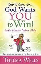 Don't Give In...God Wants You to Win!: Preparing for Victory in the Battle of Life