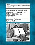 The Bureau of Foreign and Domestic Commerce : its history, activities, and Organization, Laurence Frederick Schmeckebier, 1240127529