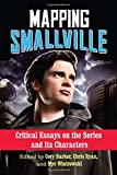 Mapping Smallville: Critical Essays on the Series and Its Characters