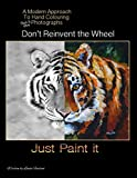 img - for Don't Re-Invent the Wheel - Just Paint it: A modern approach to hand colouring black & white photographs book / textbook / text book