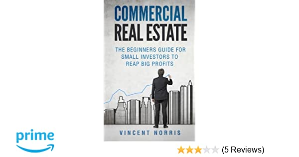 commercial real estate the beginners guide for small investors to reap big profits