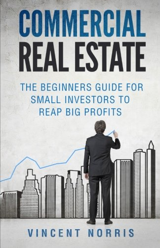 Commercial Real Estate: The Beginners Guide for Small Investors to Reap Big Profits (Real Estate Investor Series) pdf