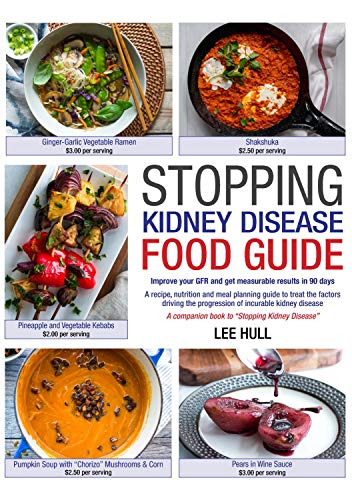 Stopping Kidney Disease Food Guide: A recipe, nutrition and meal planning guide to treat the factors driving the progression of incurable kidney disease by Lee Hull