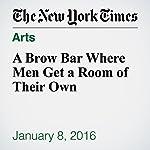 A Brow Bar Where Men Get a Room of Their Own   Kayleen Schaefer