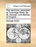 Two Sermons, Preached at Tunbridge-Wells by St George, Lord Bishop of Clogher, George Ashe, 1170599443