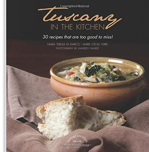 Tuscany in the Kitchen: 30 Recipes That Are Too Good to Miss! by Maria Teresa di Marco, Marie Cecile Ferre